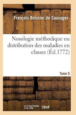 Nosologie Methodique Ou Distribution Des Maladies En Classes Tome 5 af Boissier De Sauvages-F