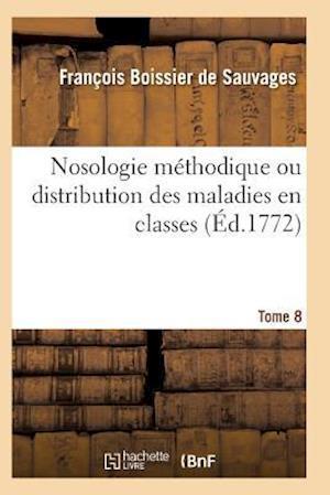 Nosologie Methodique Ou Distribution Des Maladies En Classes Tome 8 af Boissier De Sauvages-F