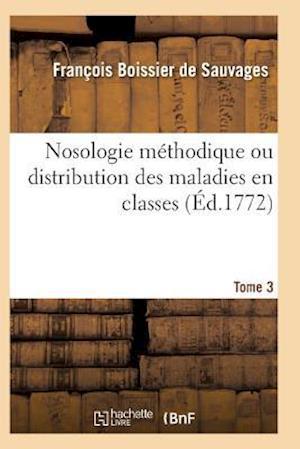 Nosologie Methodique Ou Distribution Des Maladies En Classes Tome 3 af Boissier De Sauvages-F