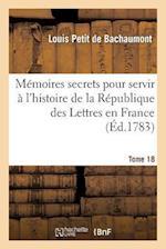 Memoires Secrets Pour Servir A L'Hist de La Rep Des Lettres En France, Depuis MDCCLXII T. 18 af De Bachaumont-L, Louis Petit De Bachaumont, Louis De Bachaumont Petit