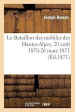Le Bataillon Des Mobiles Des Hautes-Alpes, 20 Aout 1870-26 Mars 1871 af Joseph Roman