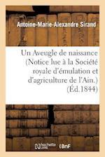 Un Aveugle de Naissance (Notice Lue a la Societe Royale D'Emulation Et D'Agriculture de L'Ain.) af Antoine-Marie-Alexandre Sirand