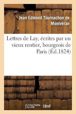 Lettres de Lay, Ecrites Par Un Vieux Rentier, Bourgeois de Paris af Tournachon De Montveran-J, Jean Edmond Tournachon De Montveran
