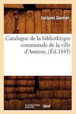 Catalogue de La Bibliotheque Communale de La Ville D'Amiens, af Jacques Garnier