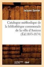 Catalogue Methodique de La Bibliotheque Communale de La Ville D'Amiens af Jacques Garnier