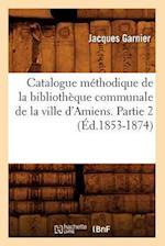 Catalogue Methodique de La Bibliotheque Communale de La Ville D'Amiens. Partie 2 af Jacques Garnier