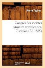 Congres Des Societes Savantes Savoisiennes, 7 Session (Ed.1885) af Pierre Tochon, Tochon P.