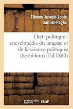 Dict. Politique: Encyclopedie Du Langage Et de La Science Politiques (6e Edition) (Ed.1860) af Sans Auteur