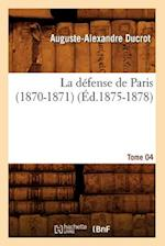 La Defense de Paris (1870-1871). Tome 04 (Ed.1875-1878) af Auguste-Alexandre Ducrot, Ducrot a. a.