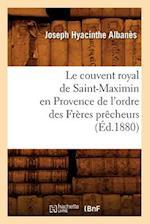 Le Couvent Royal de Saint-Maximin En Provence de L'Ordre Des Freres Precheurs (Ed.1880) af Albanes J. H., Joseph Hyacinthe Albanes
