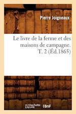 Le Livre de La Ferme Et Des Maisons de Campagne. T. 2 (Ed.1865) af Sans Auteur