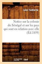 Notice Sur La Colonie Du Senegal Et Sur Les Pays Qui Sont En Relation Avec Elle (Ed.1859) af Leon Faidherbe, Faidherbe L.