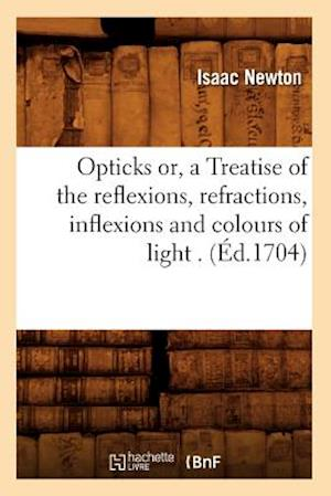 Opticks Or, a Treatise of the Reflexions, Refractions, Inflexions and Colours of Light . (Ed.1704) af Sir Isaac Newton