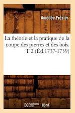 La Theorie Et La Pratique de La Coupe Des Pierres Et Des Bois. T 2 (Ed.1737-1739) af Frezier a., Amedee Frezier