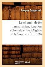 Le Chemin de Fer Transsaharien, Jonction Coloniale Entre L'Algerie Et Le Soudan (Ed.1878) af Duponchel a., Adolphe Duponchel