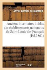 Anciens Inventaires Inedits Des Etablissements Nationaux de Saint-Louis Des Francais af Xavier Barbier De Montault, Barbier De Montault-X
