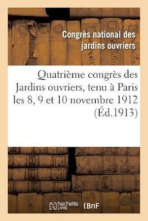 Quatrieme Congres Des Jardins Ouvriers, Tenu a Paris Les 8, 9 Et 10 Novembre 1912 af Congres National
