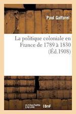 La Politique Coloniale En France de 1789 a 1830 af Paul Gaffarel