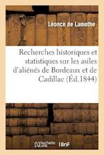 Recherches Historiques Et Statistiques Sur Les Asiles D'Alienes de Bordeaux Et de Cadillac, Suivies af De Lamothe-L, Leonce Lamothe (De)