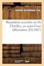 Reparation Accordee Au Dr Clot-Bey, Au Sujet D'Une Diffamation Consignee a la Page 13 Du 2e Volume af Antoine-Barthelemy Clot