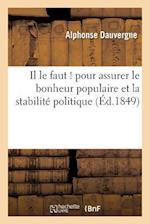 Il Le Faut ! Pour Assurer Le Bonheur Populaire Et La Stabilite Politique, Quelle Que Soit La Forme af Alphonse-Hon Dauvergne