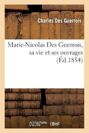 Marie-Nicolas Des Guerrois, Sa Vie Et Ses Ouvrages af Des Guerrois-C, Charles Des Guerrois