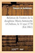 Relation de L'Entree de La Dauphine Marie-Antoinette a Chalons, Le 11 Mai 1770 af De Barthelemy-E, Edouard Barthelemy (De)