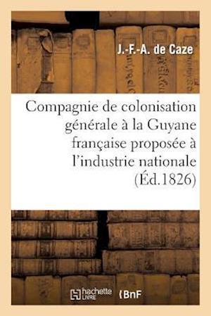 Compagnie de Colonisation Generale a la Guyane Francaise Proposee A L'Industrie Nationale af De Caze-J-F-A, J. -F -A Caze (De)