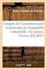 Congres de L'Association Pour La Protection de La Propriete Industrielle. 1re Session, Vienne 1897 af Chandon De Briailles-R, Raoul Chandon De Briailles, Chambre De Commerce Et D'Industrie