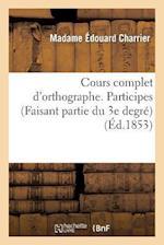Cours Complet D'Orthographe. Participes. (Faisant Partie Du 3e Degre) af Mme Edouard Charrier