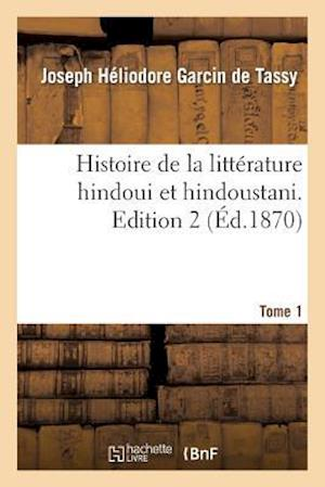 Histoire de La Litterature Hindoui Et Hindoustani. Edition 2, Tome 1 af Joseph-Heliodore Garcin De Tassy, Garcin De Tassy-J