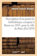 Description D'Un Projet de Bibliotheque Compose a Rome En 1833, Pour La Ville de Paris af Antoine-Francois Mauduit