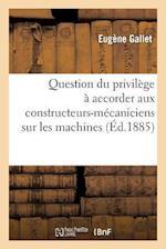 Question Du Privilege a Accorder Aux Constructeurs-Mecaniciens Sur Les Machines Devenues Immeubles af Eugene Gallet