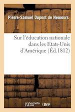 Sur L'Education Nationale Dans Les Etats-Unis D'Amerique af Pierre-Samuel DuPont De Nemours, DuPont De Nemours-P-S