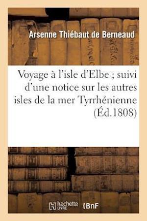 Voyage A L'Isle D'Elbe; Suivi D'Une Notice Sur Les Autres Isles de La Mer Tyrrhenienne af Arsenne Thiebaut De Berneaud, Thiebaut De Berneaud-A