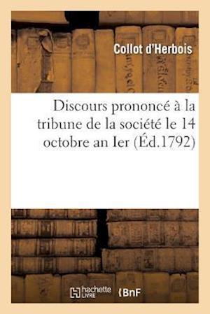 Discours Prononce a la Tribune de La Societe Le 14 Octobre an Ier af Collot D'Herbois
