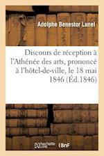 Discours de Reception A L'Athenee Des Arts, Prononce A L'Hotel-de-Ville, Le 18 Mai 1846 af Adolphe Benestor Lunel