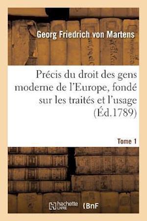 Precis Du Droit Des Gens Moderne de L'Europe, Fonde Sur Les Traites Et L'Usage. Tome 1 af Von Martens-G