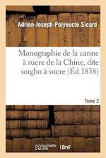 Monographie de La Canne a Sucre de La Chine, Dite Sorgho a Sucre. Tome 2 af Adrien-Joseph-Polyeucte Sicard