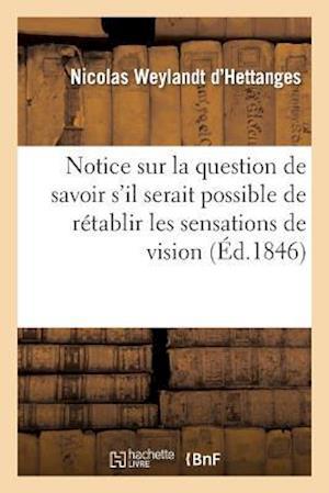 Notice Sur La Question de Savoir S'Il Serait Possible de Retablir Les Sensations de Vision Au Moyen af Weylandt D'Hettanges-N