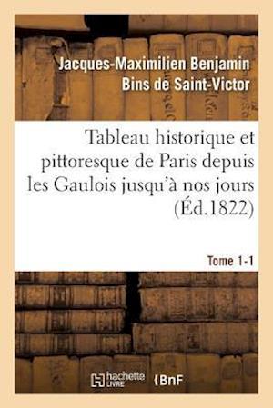Tableau Historique Et Pittoresque de Paris Depuis Les Gaulois Jusqu'a Nos Jours Tome 1-1 af De Saint-Victor-J-M