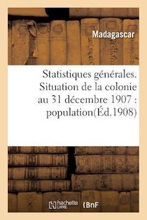 Statistiques Generales. Situation de La Colonie Au 31 Decembre 1907 af Madagascar