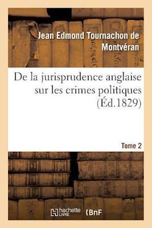 de La Jurisprudence Anglaise Sur Les Crimes Politiques. Tome 2 af Tournachon De Montveran-J
