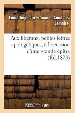 Aux Liberaux, Petites Lettres Apologetiques, A L'Occasion D'Une Grande Epitre af Cauchois Lemaire-L-A-F