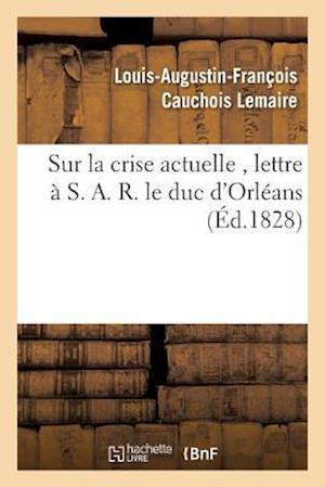 Bog, paperback Sur La Crise Actuelle, Lettre A S. A. R. Le Duc D'Orleans 1828 af Cauchois Lemaire-L-A-F