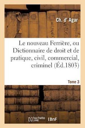Bog, paperback Le Nouveau Ferriere, Ou Dictionnaire de Droit Et de Pratique, Civil, Commercial, Criminel Tome 3 af D. Agar-C