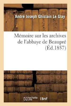 Memoire Sur Les Archives de L'Abbaye de Beaupre af Le Glay-A
