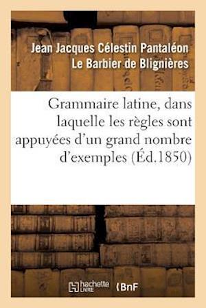 Grammaire Latine, Dans Laquelle Les Regles Sont Appuyees D'Un Grand Nombre D'Exemples af De Blignieres-J