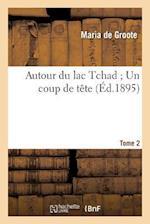 Autour Du Lac Tchad Un Coup de Tete. Tome 2 af De Groote-M