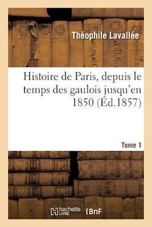 Bog, paperback Histoire de Paris, Depuis Le Temps Des Gaulois Jusqu'en 1850. Tome 1